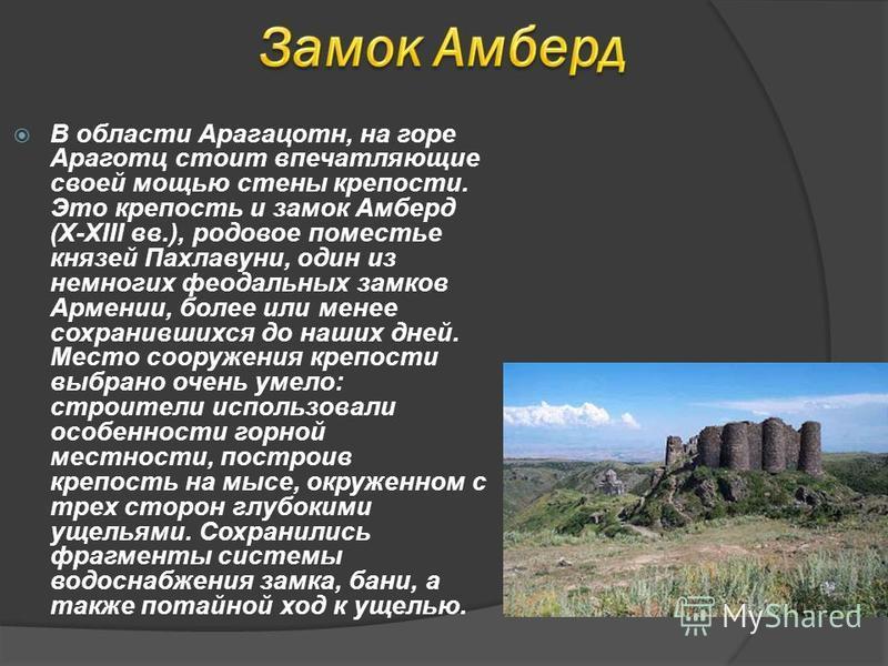В области Арагацотн, на горе Араготц стоит впечатляющие своей мощью стены крепости. Это крепость и замок Амберд (X-XIII вв.), родовое поместье князей Пахлавуни, один из немногих феодальных замков Армении, более или менее сохранившихся до наших дней.