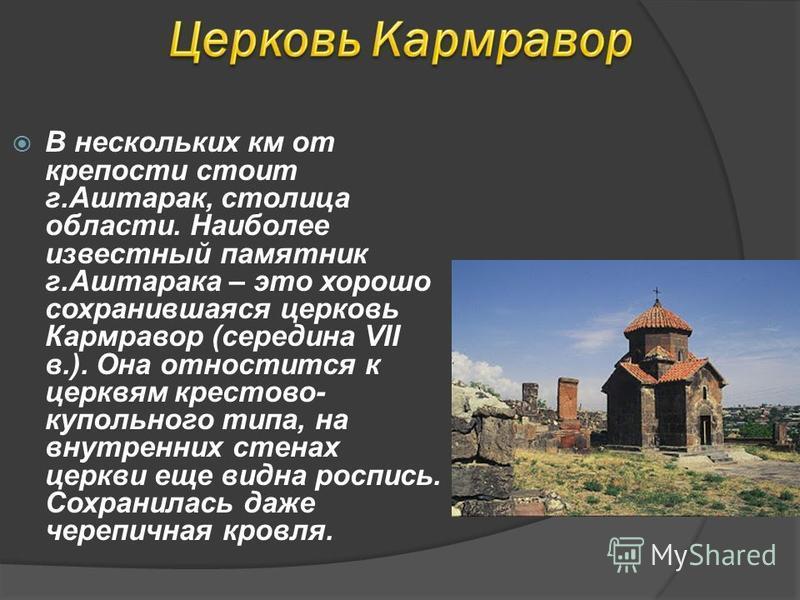 В нескольких км от крепости стоит г.Аштарак, столица области. Наиболее известный памятник г.Аштарака – это хорошо сохранившаяся церковь Кармравор (середина VII в.). Она отностится к церквям крестово- купольного типа, на внутренних стенах церкви еще в