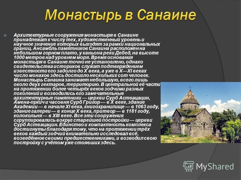 Архитектурные сооружения монастыря в Санаине принадлежат к числу тех, художественный уровень и научное значение которых выходят за рамки национальных границ. Ансамбль памятников Санаина расположен на небольшом горном плато, у каньона реки Дебед, на в