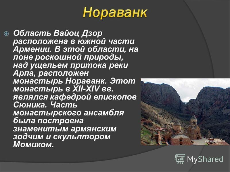 Область Вайоц Дзор расположена в южной части Армении. В этой области, на лоне роскошной природы, над ущельем притока реки Арпа, расположен монастырь Нораванк. Этот монастырь в XII-XIV вв. являлся кафедрой епископов Сюника. Часть монастырского ансамбл