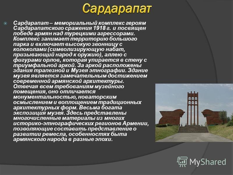 Сардарапат – мемориальный комплекс героям Сардарапатского сражения 1918 г. и посвящен победе армян над турецкими агрессорами. Комплекс занимает территорию большого парка и включает высокую звонницу с колоколами (символизирующую набат, призывающий нар