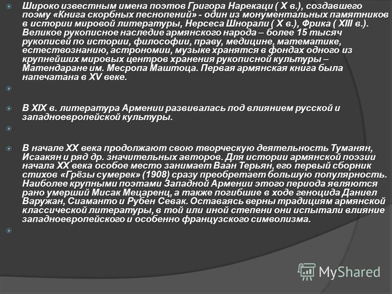 Широко известным имена поэтов Григора Нарекаци ( X в.), создавшего поэму «Книга скорбных песнопений» - один из монументальных памятников в истории мировой литературы, Нерсеса Шнорали ( X в.), Фрика ( XIII в.). Великое рукописное наследие армянского н