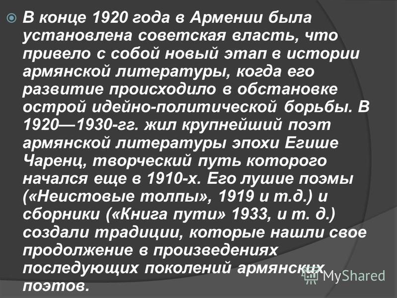 В конце 1920 года в Армении была установлена советская власть, что привело с собой новый этап в истории армянской литературы, когда его развитие происходило в обстановке острой идейно-политической борьбы. В 19201930-гг. жил крупнейший поэт армянской