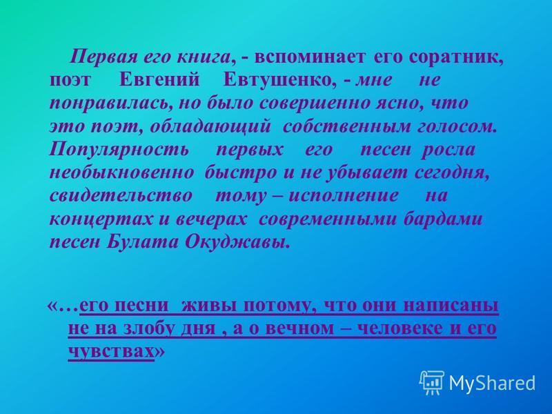 «…его песни живы потому, что они написаны не на злобу дня, а о вечном – человеке и его чувствах» Первая его книга, - вспоминает его соратник, поэт Евгений Евтушенко, - мне не понравилась, но было совершенно ясно, что это поэт, обладающий собственным