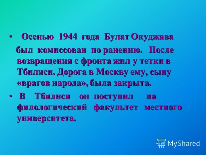 Осенью 1944 года Булат Окуджава Осенью 1944 года Булат Окуджава был комиссован по ранению. После возвращения с фронта жил у тетки в Тбилиси. Дорога в Москву ему, сыну «врагов народа», была закрыта. был комиссован по ранению. После возвращения с фронт