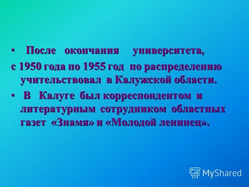 После окончания университета, После окончания университета, с 1950 года по 1955 год по распределению учительствовал в Калужской области. В Калуге был корреспондентом и литературным сотрудником областных газет «Знамя» и «Молодой ленинец». В Калуге был