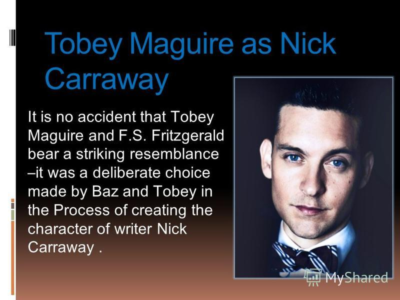 Tobey Maguire as Nick Carraway It is no accident that Tobey Maguire and F.S. Fritzgerald bear a striking resemblance –it was a deliberate choice made by Baz and Tobey in the Process of creating the character of writer Nick Carraway.