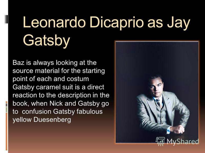 Leonardo Dicaprio as Jay Gatsby Baz is always looking at the source material for the starting point of each and costum Gatsby caramel suit is a direct reaction to the description in the book, when Nick and Gatsby go to confusion Gatsby fabulous yello