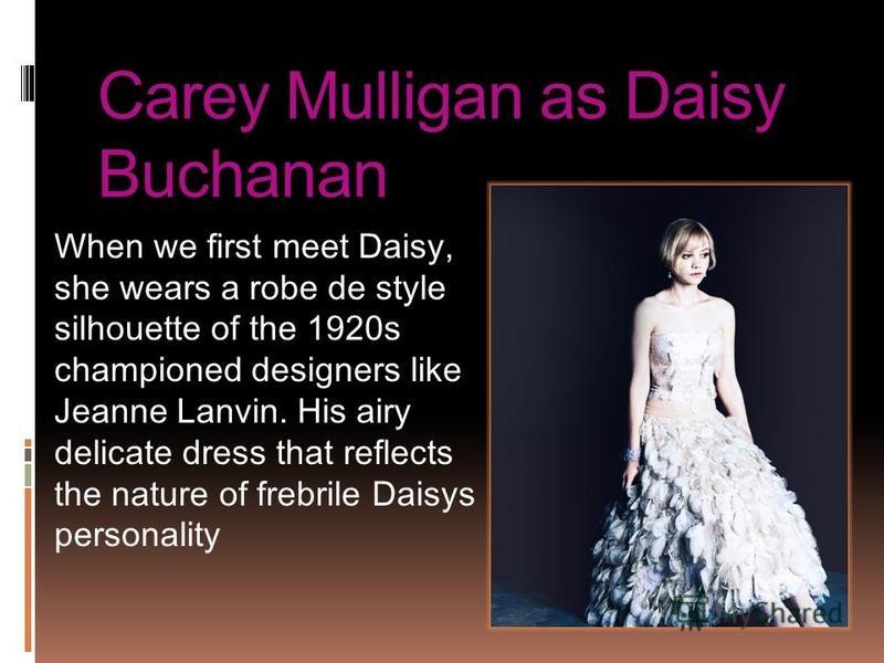 Carey Mulligan as Daisy Buchanan When we first meet Daisy, she wears a robe de style silhouette of the 1920s championed designers like Jeanne Lanvin. His airy delicate dress that reflects the nature of frebrile Daisys personality