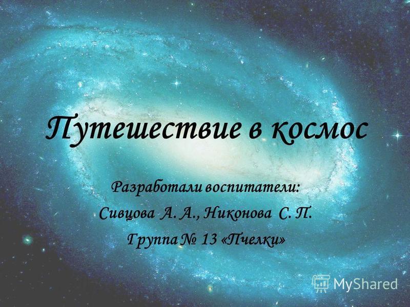 Путешествие в космос Разработали воспитатели: Сивцова А. А., Никонова С. П. Группа 13 «Пчелки»
