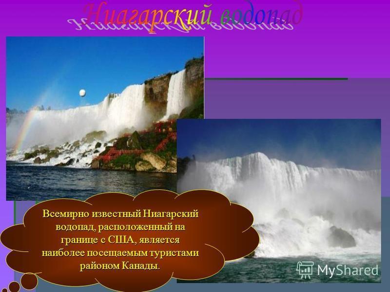 Всемирно известный Ниагарский водопад, расположенный на границе с США, является наиболее посещаемым туристами районом Канады.