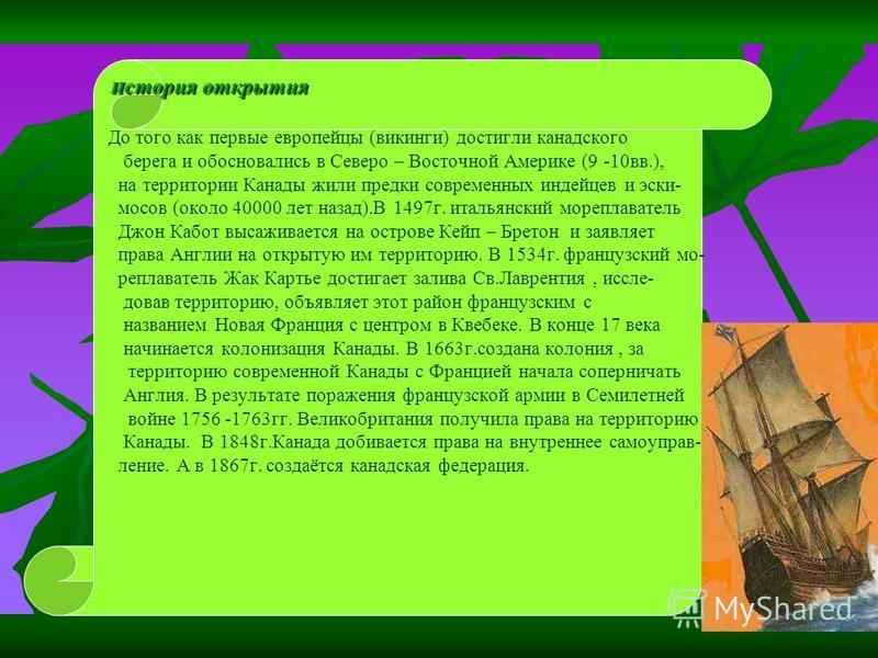 И стория открытия И стория открытия До того как первые европейцы (викинги) достигли канадского берега и обосновались в Северо – Восточной Америке (9 -10 вв.), на территории Канады жили предки современных индейцев и эскимосов (около 40000 лет назад).В