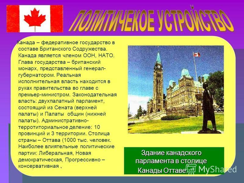 . Канада – федеративное государство в составе Британского Содружества. Канада является членом ООН, НАТО. Глава государства – британский монарх, представленный генерал- губернатором. Реальная исполнительная власть находится в руках правительства во гл