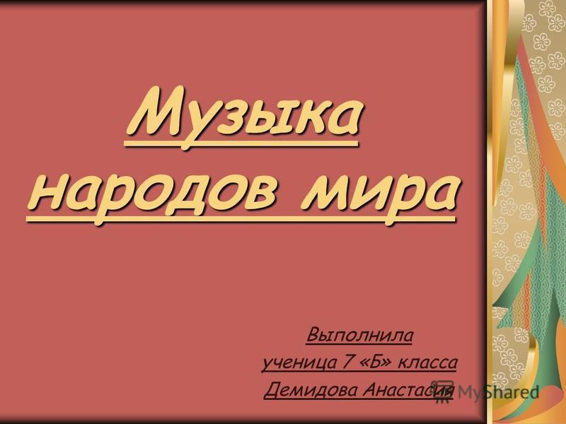 Музыка народов мира Выполнила ученица 7 «Б» класса Демидова Анастасия