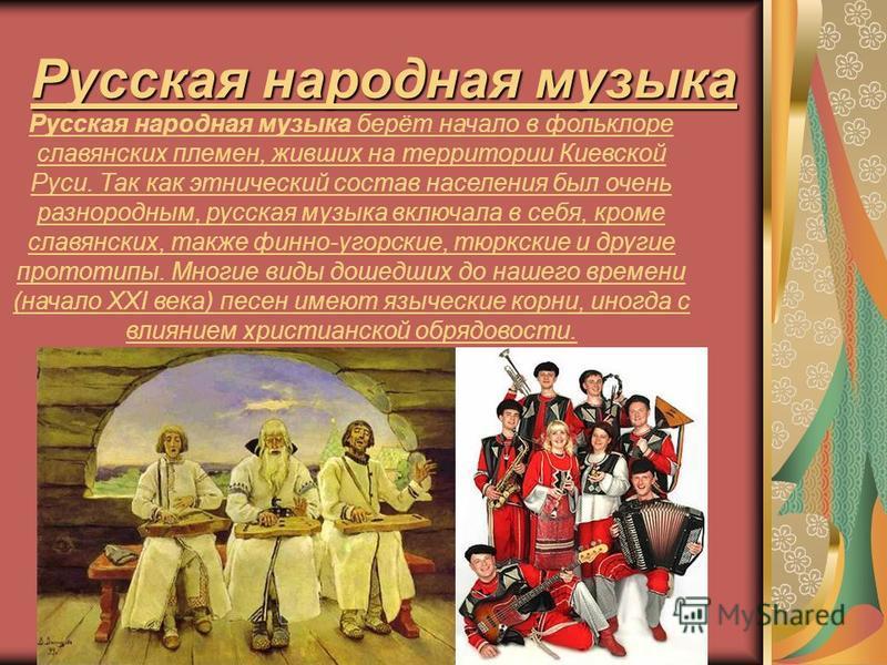 Русская народная музыка Русская народная музыка берёт начало в фольклоре славянских племен, живших на территории Киевской Руси. Так как этнический состав населения был очень разнородным, русская музыка включала в себя, кроме славянских, также финно-у