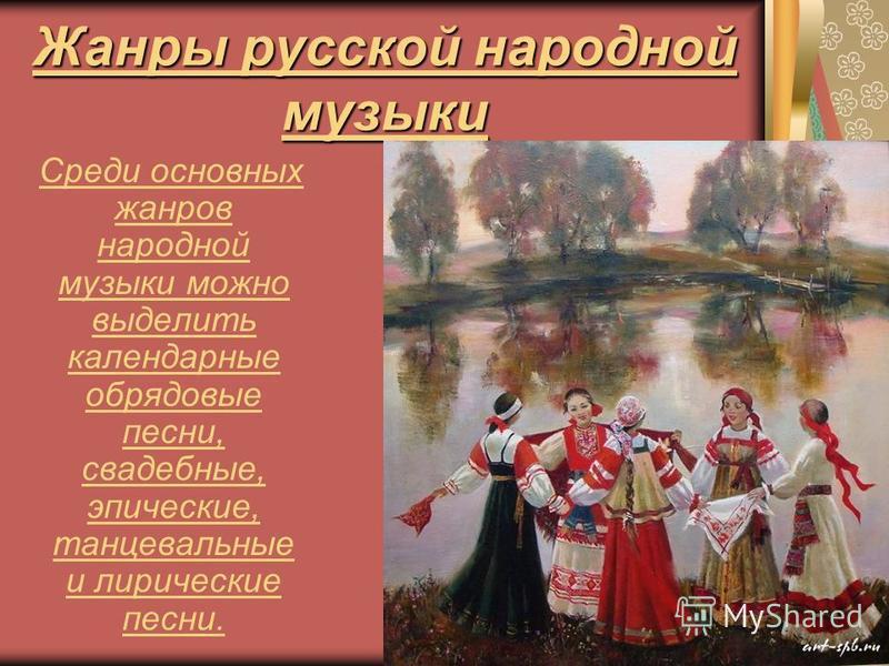 Жанры русской народной музыки Среди основных жанров народной музыки можно выделить календарные обрядовые песни, свадебные, эпические, танцевальные и лирические песни.