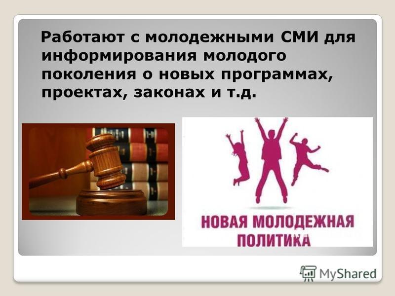Работают с молодежными СМИ для информирования молодого поколения о новых программах, проектах, законах и т.д.