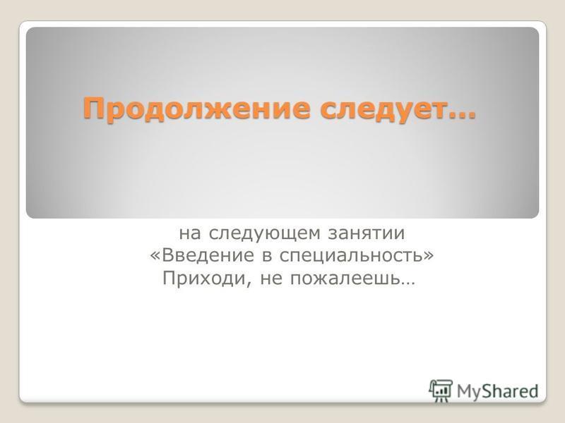 Продолжение следует… на следующем занятии «Введение в специальность» Приходи, не пожалеешь…