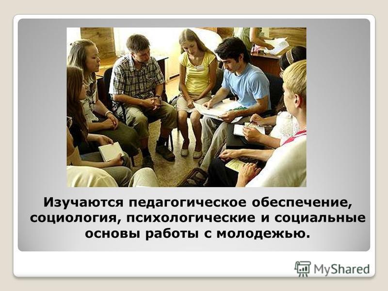 Изучаются педагогическое обеспечение, социология, психологические и социальные основы работы с молодежью.