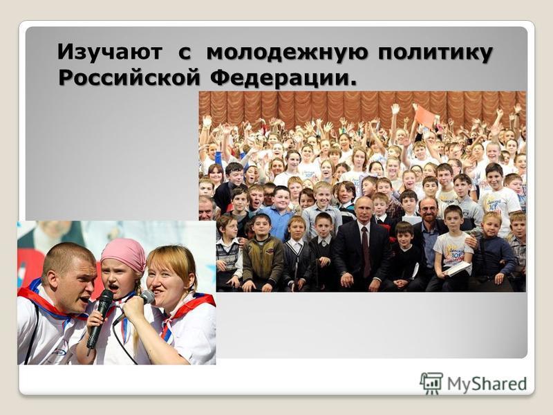 с молодежную политику Российской Федерации. Изучают с молодежную политику Российской Федерации.