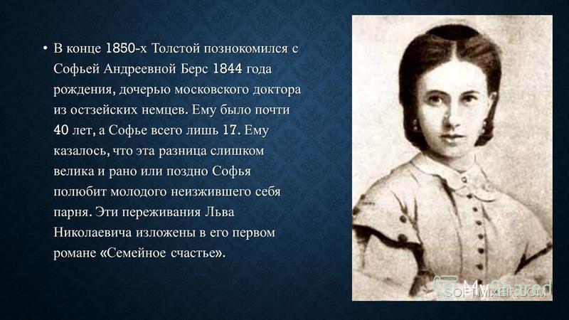 В конце 1850- х Толстой познакомился с Софьей Андреевной Берс 1844 года рождения, дочерью московского доктора из остзейских немцев. Ему было почти 40 лет, а Софье всего лишь 17. Ему казалось, что эта разница слишком велика и рано или поздно Софья пол