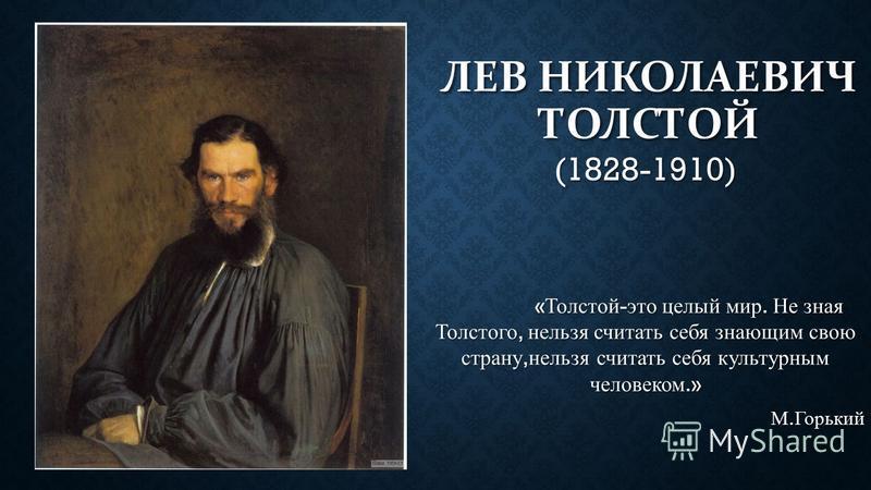 ЛЕВ НИКОЛАЕВИЧ ТОЛСТОЙ (1828-1910) « Толстой - это целый мир. Не зная Толстого, нельзя считать себя знающим свою страну, нельзя считать себя культурным человеком.» « Толстой - это целый мир. Не зная Толстого, нельзя считать себя знающим свою страну,