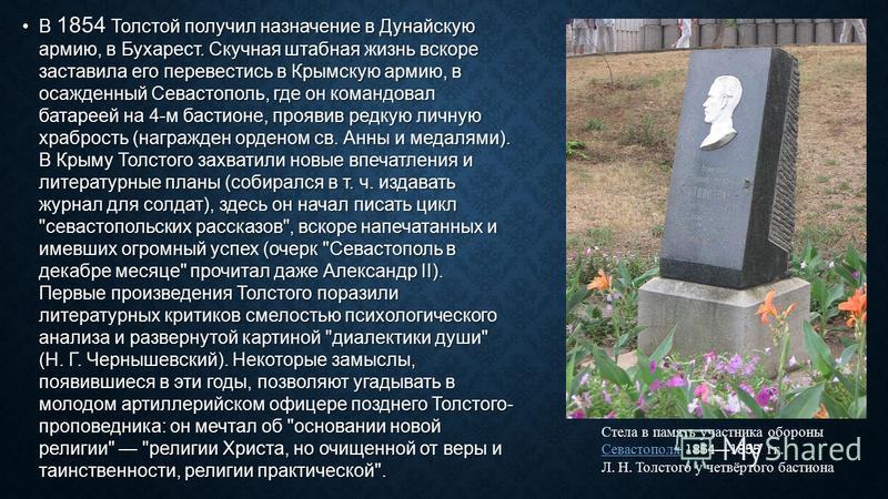 В 1854 Толстой получил назначение в Дунайскую армию, в Бухарест. Скучная штабная жизнь вскоре заставила его перевестись в Крымскую армию, в осажденный Севастополь, где он командовал батареей на 4-м бастионе, проявив редкую личную храбрость (награжден