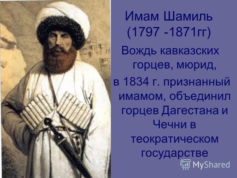 Имам Шамиль (1797 -1871 гг) Вождь кавказских горцев, мюрид, в 1834 г. признанный имамом, объединил горцев Дагестана и Чечни в теократическом государстве