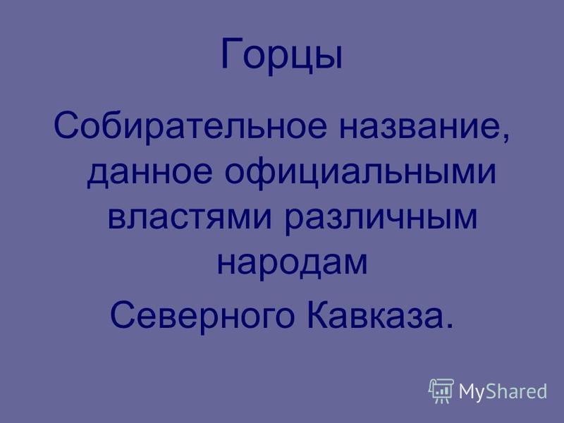 Горцы Собирательное название, данное официальными властями различным народам Северного Кавказа.