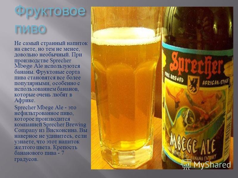 Фруктовое пиво Фруктовое пиво Не самый странный напиток на свете, но тем не менее, довольно необычный. При производстве Sprecher Mbege Ale используются бананы. Фруктовые сорта пива становятся все более популярными, особенно с использованием бананов,