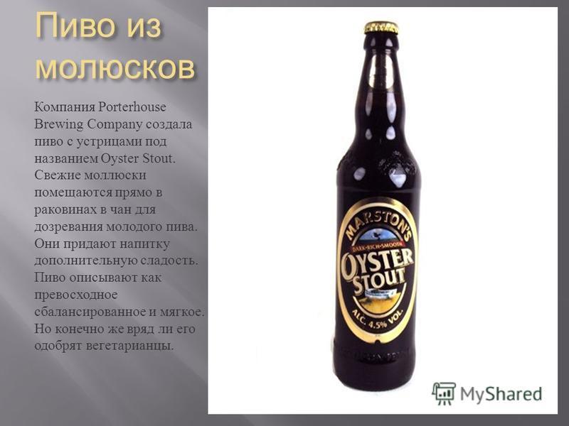 Пиво из моллюсков Компания Porterhouse Brewing Company создала пиво с устрицами под названием Oyster Stout. Свежие моллюски помещаются прямо в раковинах в чан для дозревания молодого пива. Они придают напитку дополнительную сладость. Пиво описывают к