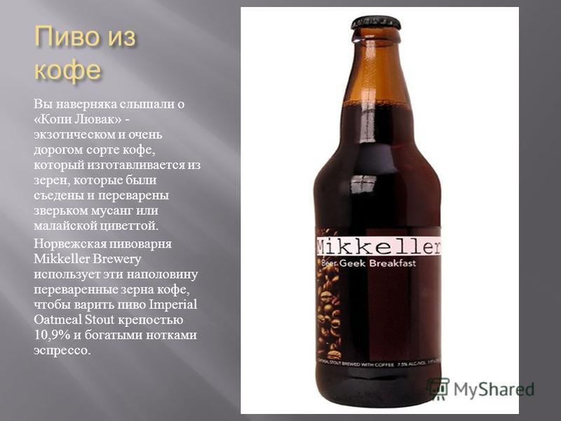 Пиво из кофе Вы наверняка слышали о « Копи Лювак » - экзотическом и очень дорогом сорте кофе, который изготавливается из зерен, которые были съедены и переварены зверьком мусанг или малайской циветтой. Норвежская пивоварня Mikkeller Brewery используе