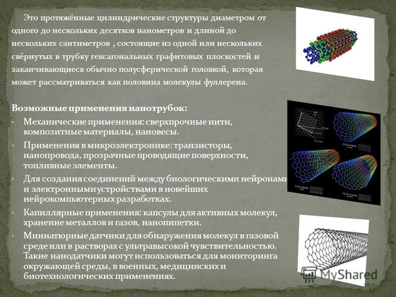 Это протяжённые цилиндрические структуры диаметром от одного до нескольких десятков нанометров и длиной до нескольких сантиметров, состоящие из одной или нескольких свёрнутых в трубку гексагональных графитовых плоскостей и заканчивающиеся обычно полу