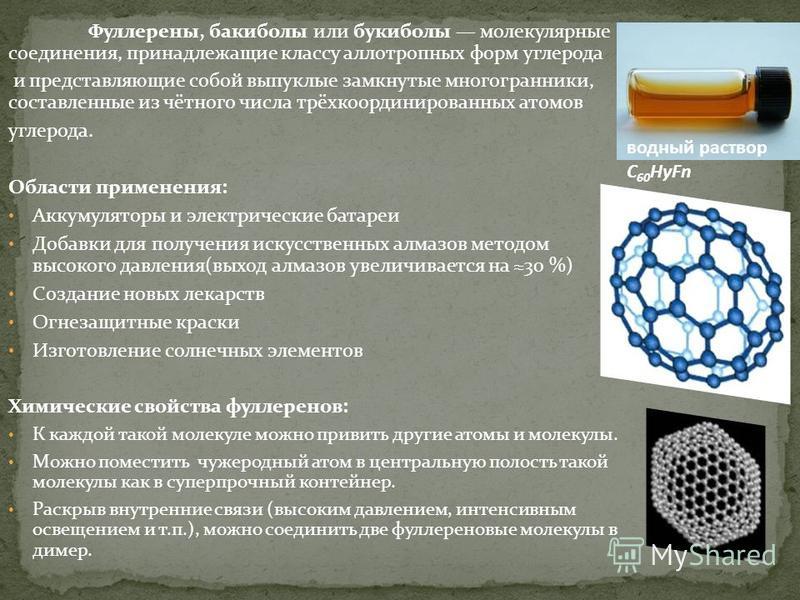 Фуллерены, баки было или букиболы молекулярные соединения, принадлежащие классу аллотропных форм углерода и представляющие собой выпуклые замкнутые многогранники, составленные из чётного числа трёхкоординированных атомов углерода. Области применения: