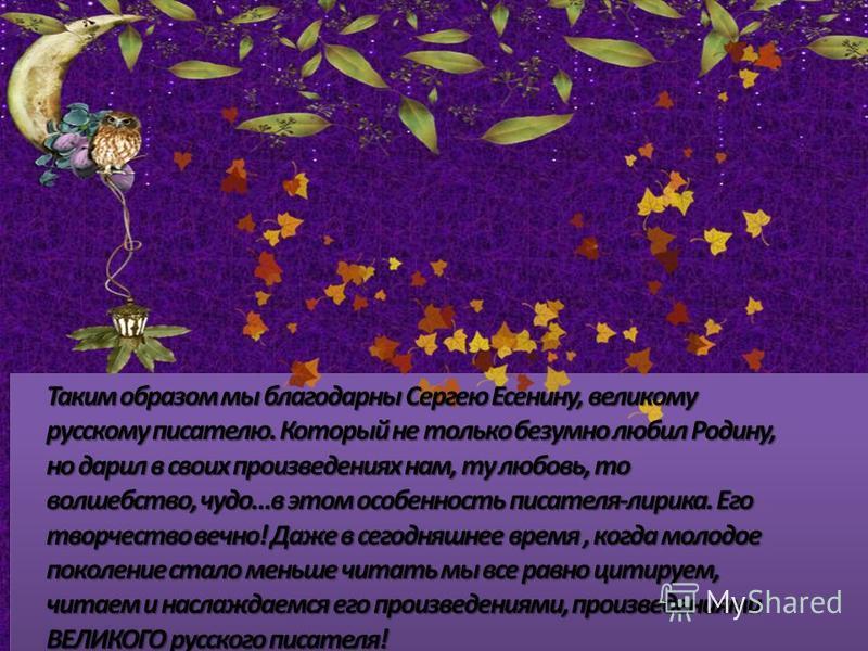 Таким образом мы благодарны Сергею Есенину, великому русскому писателю. Который не только безумно любил Родину, но дарил в своих произведениях нам, ту любовь, то волшебство, чудо…в этом особенность писателя-лирика. Его творчество вечно! Даже в сегодн