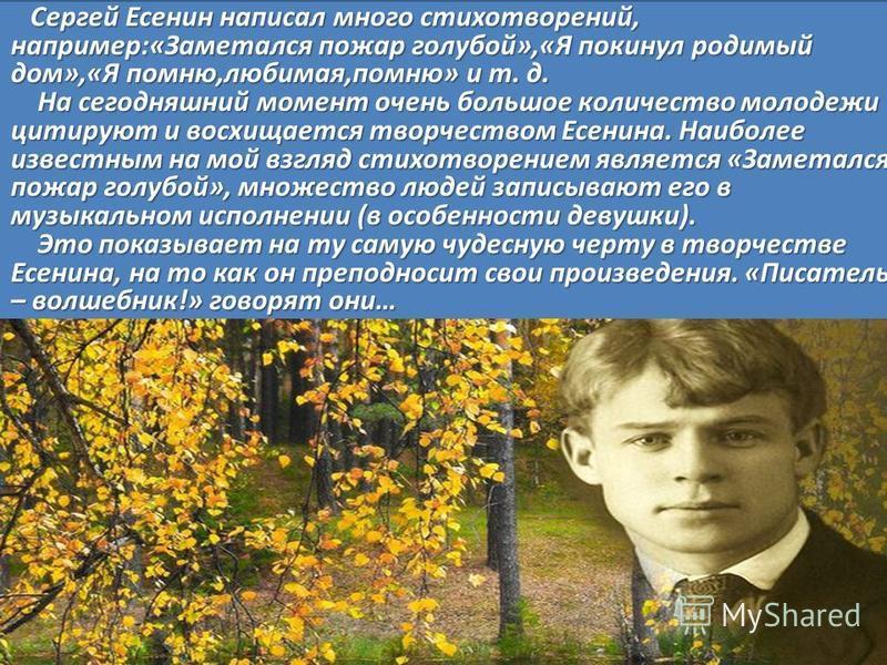 Сергей Есенин написал много стихотворений, например:«Заметался пожар голубой»,«Я покинул родимый дом»,«Я помню,любимая,помню» и т. д. На сегодняшний момент очень большое количество молодежи цитируют и восхищается творчеством Есенина. Наиболее известн