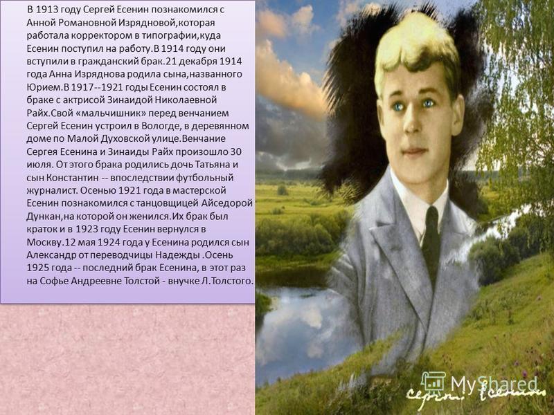 В 1913 году Сергей Есенин познакомился с Анной Романовной Изрядновой,которая работала корректором в типографии,куда Есенин поступил на работу.В 1914 году они вступили в гражданский брак.21 декабря 1914 года Анна Изряднова родила сына,названного Юрием
