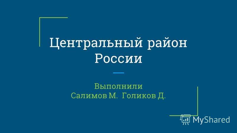 Центральный район России Выполнили Салимов М. Голиков Д.