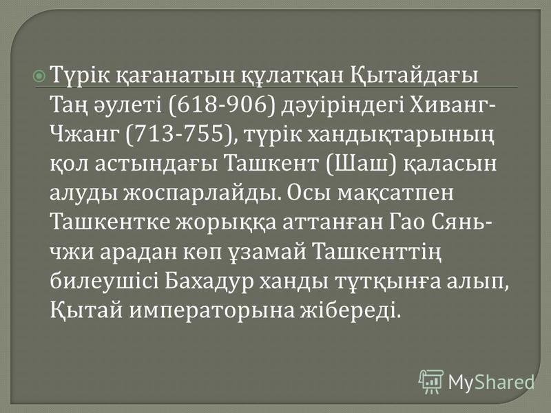 Түрік қағанатын құлатқан Қытайдағы Таң әулеті (618-906) дәуіріндегі Хиванг - Чжанг (713-755), түрік хандықтарының қол астындағы Ташкент ( Шаш ) қаласын алуды жоспарлайды. Осы мақсатпен Ташкентке жорыққа аттанған Гао Сянь - чжи арадан көп ұзамай Ташке
