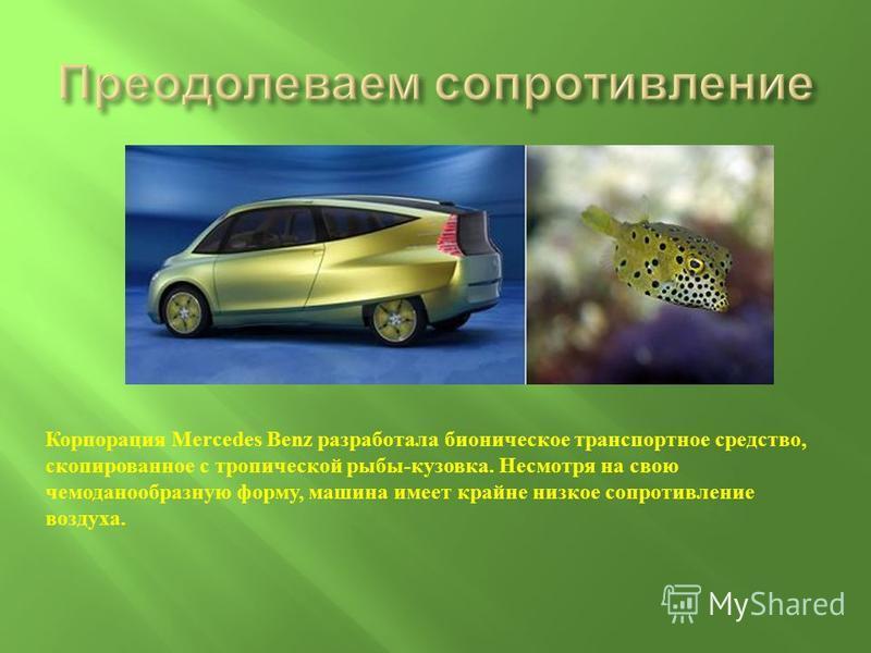 Корпорация Mercedes Benz разработала бионическое транспортное средство, скопированное с тропической рыбы-кузовка. Несмотря на свою чемодан о образную форму, машина имеет крайне низкое сопротивление воздуха.