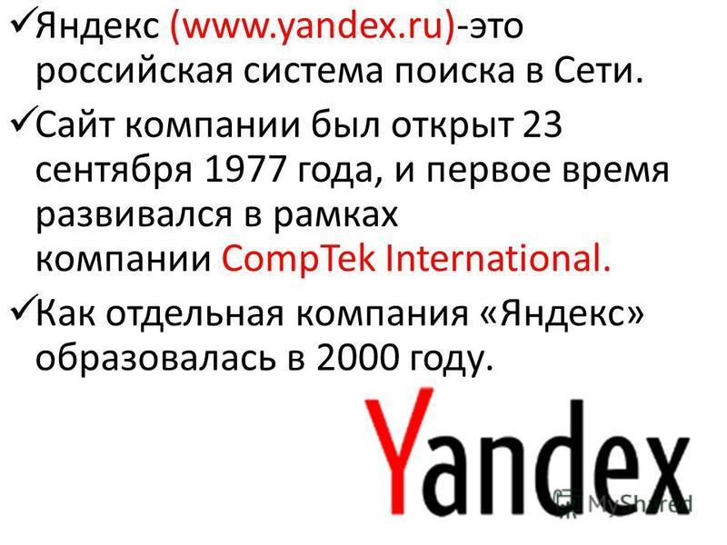 Яндекс (www.yandex.ru)-это российская система поиска в Сети. Сайт компании был открыт 23 сентября 1977 года, и первое время развивался в рамках компании CompTek International. Как отдельная компания «Яндекс» образовалась в 2000 году.
