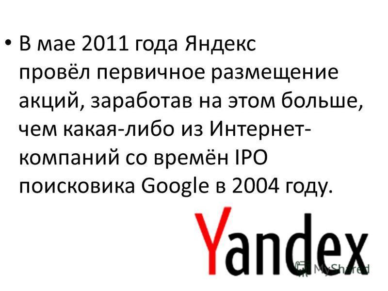 В мае 2011 года Яндекс провёл первичное размещение акций, заработав на этом больше, чем какая-либо из Интернет- компаний со времён IPO поисковика Google в 2004 году.