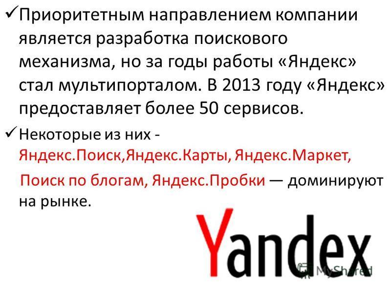 Приоритетным направлением компании является разработка поискового механизма, но за годы работы «Яндекс» стал мульти порталом. В 2013 году «Яндекс» предоставляет более 50 сервисов. Некоторые из них - Яндекс.Поиск,Яндекс.Карты, Яндекс.Маркет, Поиск по