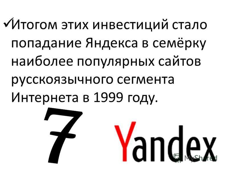 Итогом этих инвестиций стало попадание Яндекса в семёрку наиболее популярных сайтов русскоязычного сегмента Интернета в 1999 году.