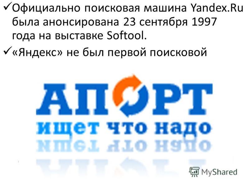 Официально поисковая машина Yandex.Ru была анонсирована 23 сентября 1997 года на выставке Softool. «Яндекс» не был первой поисковой машиной в России: в 1996 году появился «Рамблер», а ещё раньше, в декабре 1995-го, Altavista. Через два месяца после y