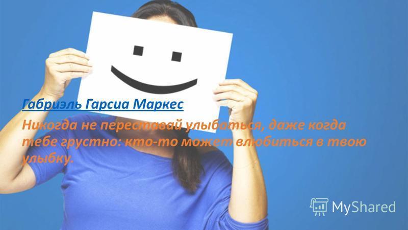 Габриэль Гарсиа Маркес Никогда не переставай улыбаться, даже когда тебе грустно: кто-то может влюбиться в твою улыбку.