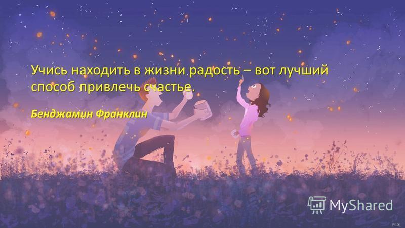 Учись находить в жизни радость – вот лучший способ привлечь счастье. Бенджамин Франклин