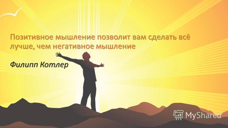 Позитивное мышление позволит вам сделать всё лучше, чем негативное мышление Филипп Котлер