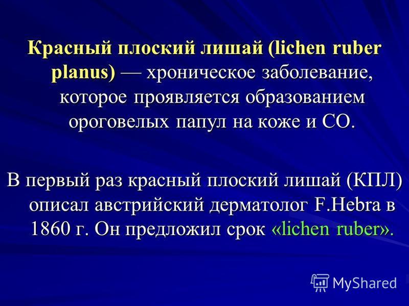 Красный плоский лишай (lichen ruber planus) хроническое заболевание, которое проявляется образованием ороговелых папул на коже и CO. В первый раз красный плоский лишай (КПЛ) описал австрийский дерматолог F.Hebra в 1860 г. Он предложил срок «lichen ru