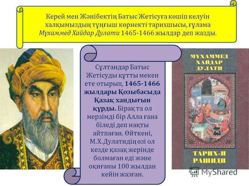Керей мен Жәнібектің Батыс Жетісуға көшіп келуін халқымыздың тұңғыш көрнекті тарихшысы, ғұлама Мұхаммед Хайдар Дулати 1465-1466 жылдар деп жазды. Сұлтандар Батыс Жетісуды құтты мекен ете отырып, 1465-1466 жылдары Қозыбасыда Қазақ хандығын құрды. Біра